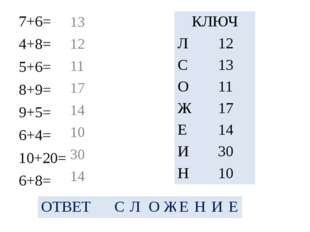 7+6= 4+8= 5+6= 8+9= 9+5= 6+4= 10+20= 6+8= 13 12 11 17 14 10 30 14 КЛЮЧ Л 12 С