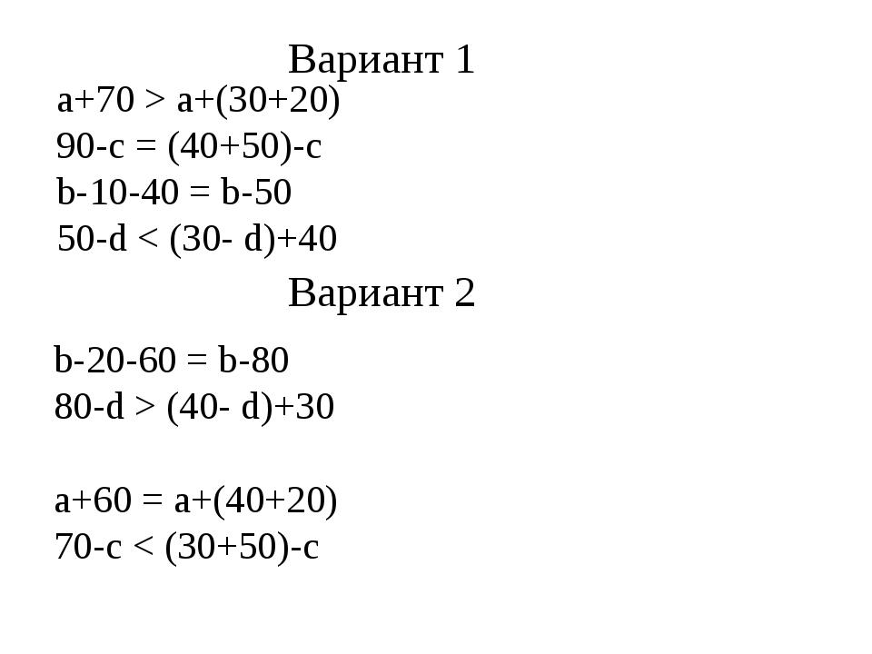 а+70 > а+(30+20) 90-с = (40+50)-с b-10-40 = b-50 50-d < (30- d)+40 Вариант 1...