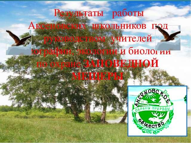 . Результаты работы Аксеновских школьников под руководством учителей географ...