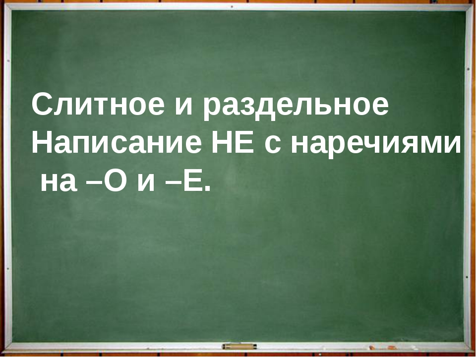 Слитное и раздельное Написание НЕ с наречиями на –О и –Е.