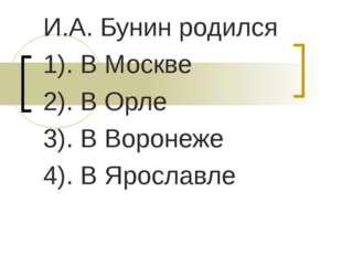 И.А. Бунин родился 1). В Москве 2). В Орле 3). В Воронеже 4). В Ярославле