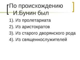 По происхождению И.Бунин был 1). Из пролетариата 2). Из аристократов 3). Из с