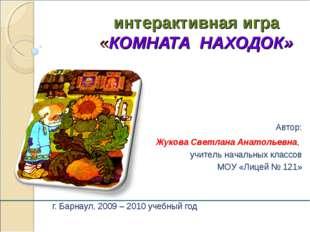интерактивная игра «КОМНАТА НАХОДОК» г. Барнаул, 2009 – 2010 учебный год Авт
