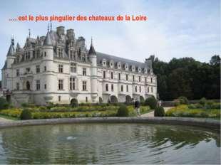 ...... est le plus singulier des châteaux de la Loire. …. est le plus singuli