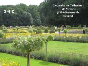 Le jardin de Catherine de Médicis (130 000 sortes de fleures) 3-4 €