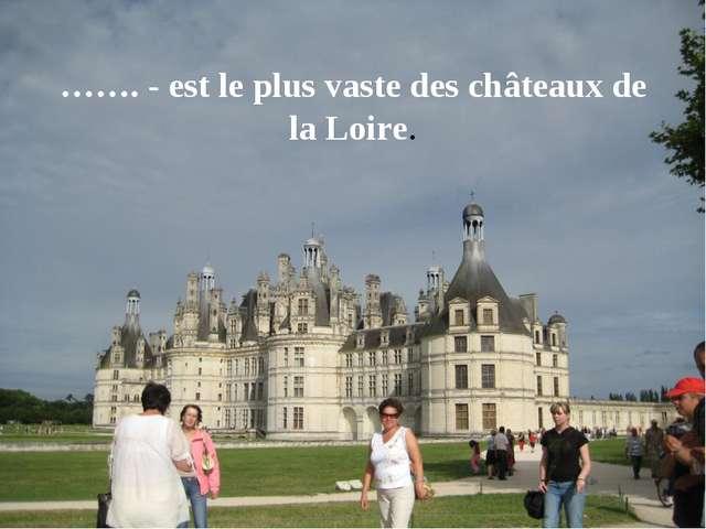 ……. - est le plus vaste des châteaux de la Loire.