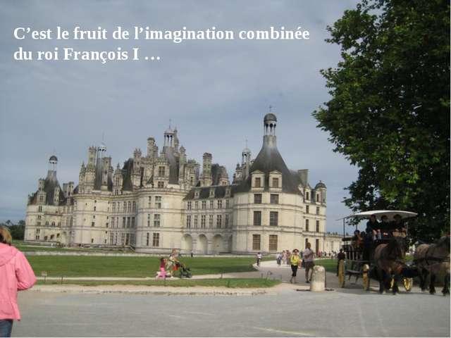 C'est le fruit de l'imagination combinée du roi François I …