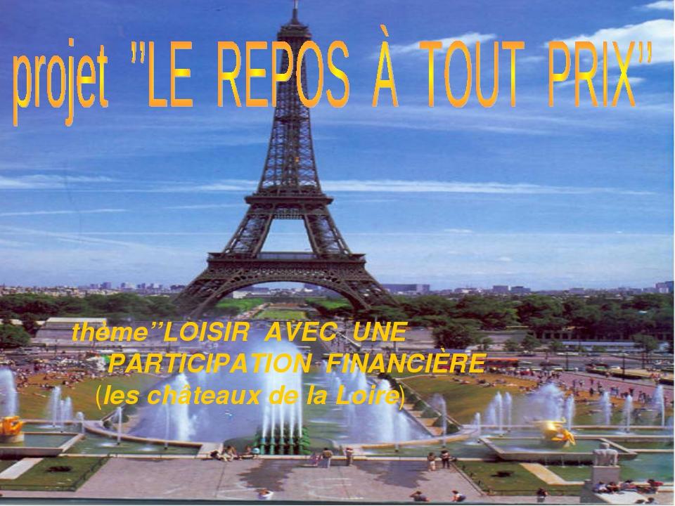 thème: thème''LOISIR AVEC UNE PARTICIPATION FINANCIÈRE (les châteaux de la L...