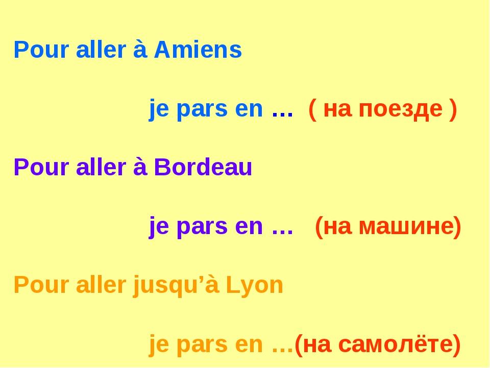 Pour aller à Amiens je pars en … ( на поезде ) Pour aller à Bordeau je pars e...