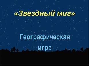 «Звездный миг» Географическая игра
