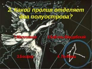 2. Какой пролив отделяет два полуострова?