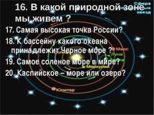16. В какой природной зоне мы живем ? 17. Самая высокая точка России? 18. К б