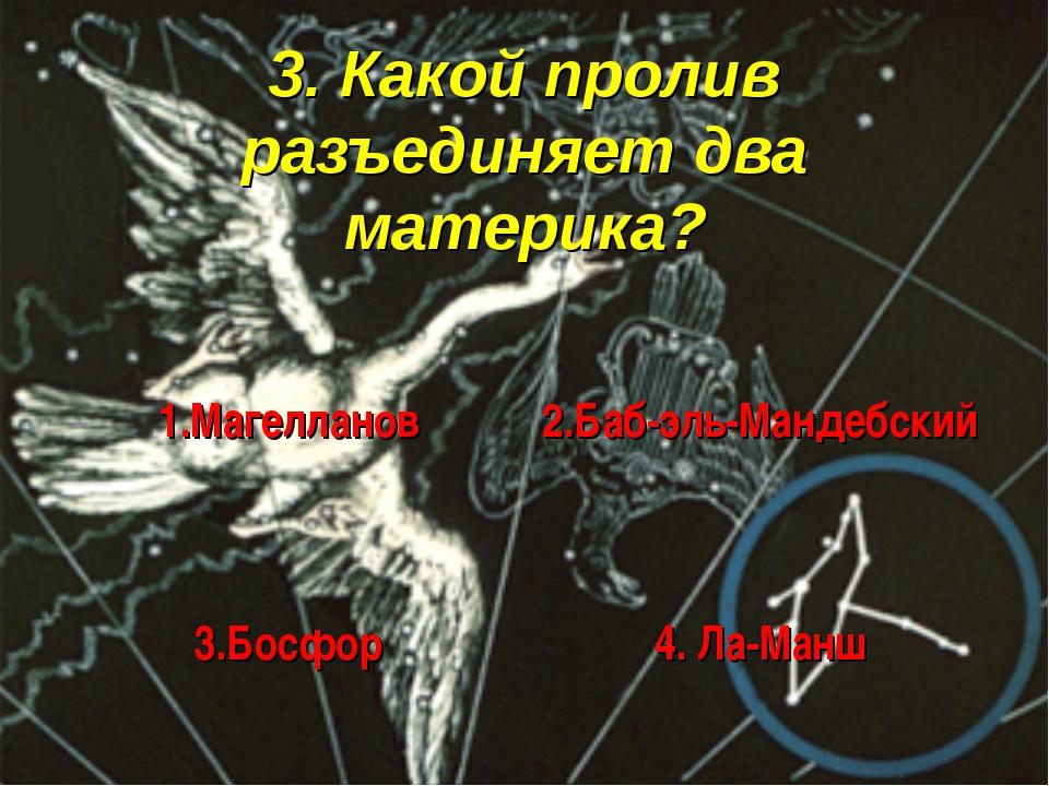 3. Какой пролив разъединяет два материка?
