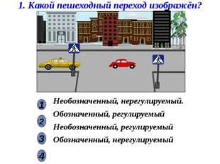 1. Какой пешеходный переход изображён? 2 1 4 3 Необозначенный, нерегулируемый