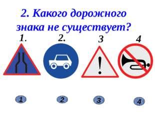 2 1 3 2. Какого дорожного знака не существует? 1. 2. 3. 4. 4
