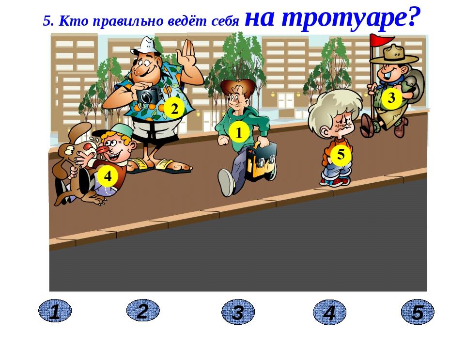 2 1 3 5. Кто правильно ведёт себя на тротуаре? 4 5