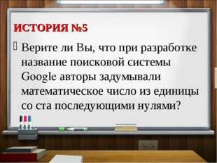 ИСТОРИЯ №5 Верите ли Вы, что при разработке название поисковой системы Google