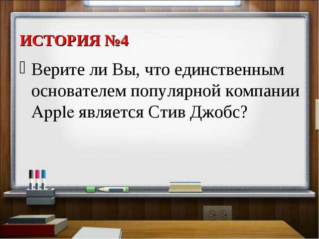 ИСТОРИЯ №4 Верите ли Вы, что единственным основателем популярной компании App...