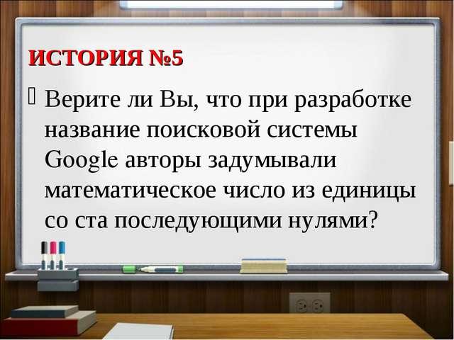 ИСТОРИЯ №5 Верите ли Вы, что при разработке название поисковой системы Google...