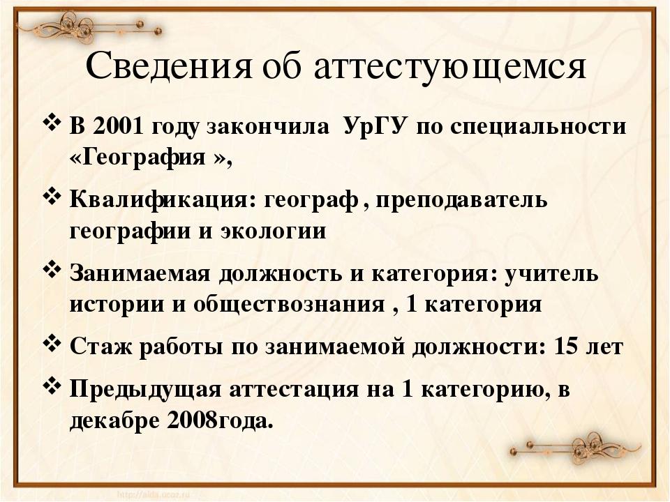 Сведения об аттестующемся В 2001 году закончила УрГУ по специальности «Геогра...