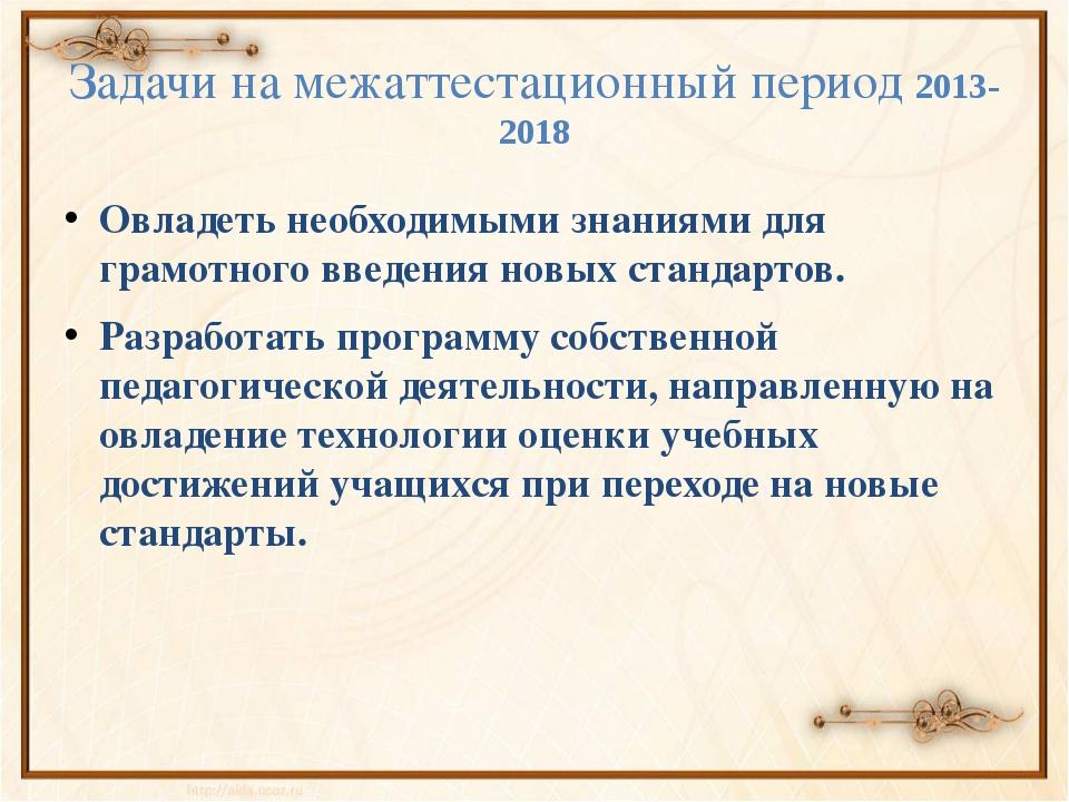 Задачи на межаттестационный период 2013-2018 Овладеть необходимыми знаниями д...
