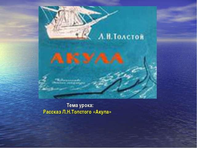Тема урока: Рассказ Л.Н.Толстого «Акула»