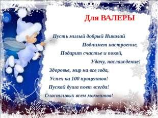 Для ВАЛЕРЫ Пусть милый добрый Николай Поднимет настроение, Подарит счастье и