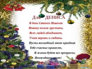 Для ДЕНИСА В день Святого Николая Никому нельзя грустить, Всех людей объедин