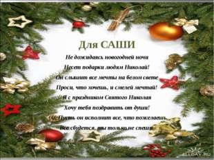 Для САШИ Не дожидаясь новогодней ночи Несет подарки людям Николай! Он слышит