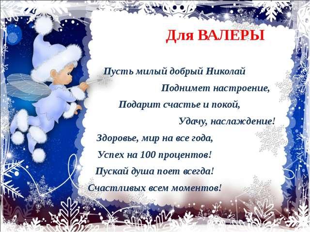 Для ВАЛЕРЫ Пусть милый добрый Николай Поднимет настроение, Подарит счастье и...