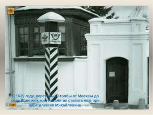 В 1629 году, верстовые столбы от Москвы до села Коломенское, начали их ставит