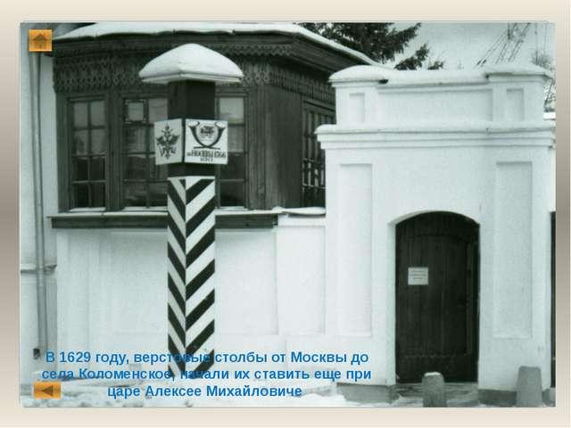 В 1629 году, верстовые столбы от Москвы до села Коломенское, начали их ставит...