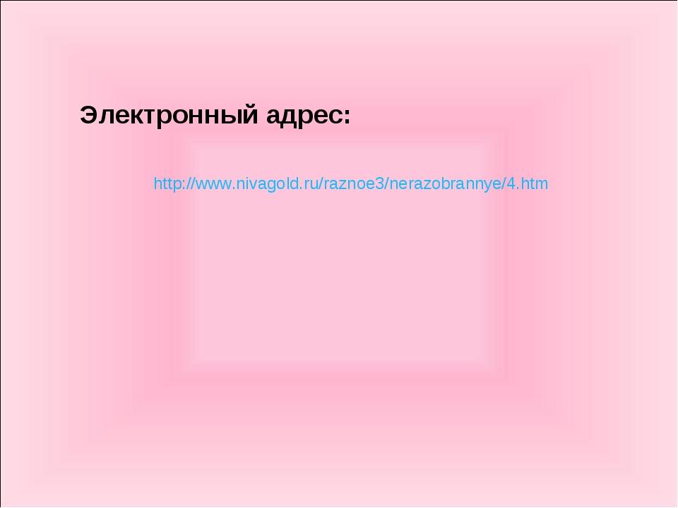 http://www.nivagold.ru/raznoe3/nerazobrannye/4.htm Электронный адрес: