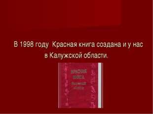 В 1998 году Красная книга создана и у нас в Калужской области.