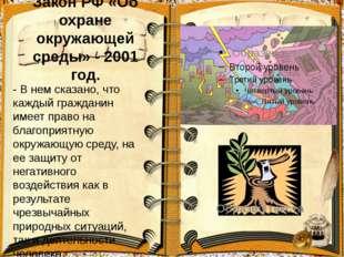 Закон РФ «Об охране окружающей среды» - 2001 год. - В нем сказано, что каждый