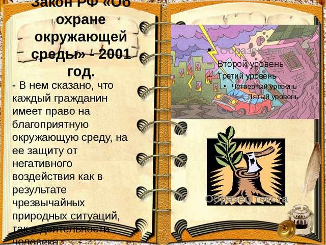 Закон РФ «Об охране окружающей среды» - 2001 год. - В нем сказано, что каждый...