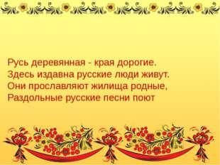 Русь деревянная - края дорогие. Здесь издавна русские люди живут. Они прослав