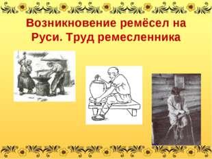 Возникновение ремёсел на Руси. Труд ремесленника