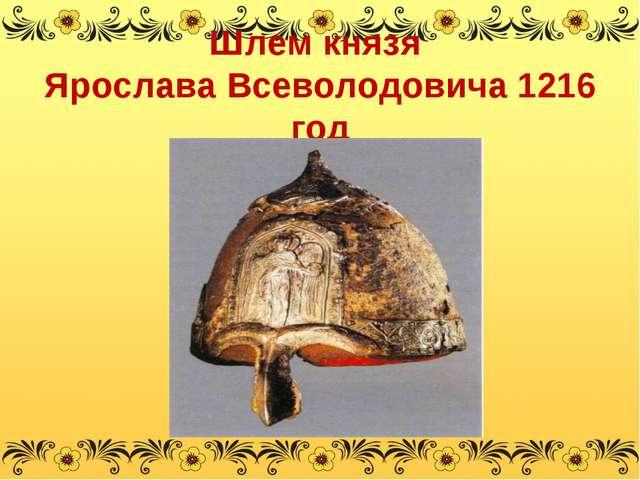 Шлем князя Ярослава Всеволодовича 1216 год