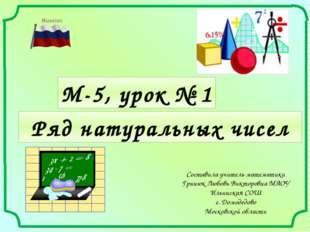 М-5, урок № 1 Составила учитель математики Гринюк Любовь Викторовна МАОУ Ильи