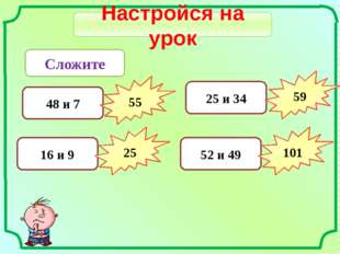 Настройся на урок Сложите 48 и 7 55 16 и 9 25 25 и 34 59 52 и 49 101