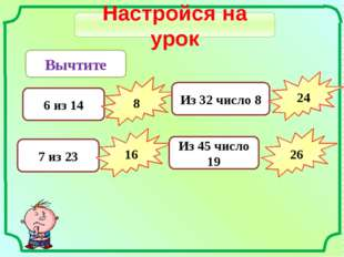 Настройся на урок Вычтите 6 из 14 8 7 из 23 16 Из 32 число 8 24 Из 45 число 1