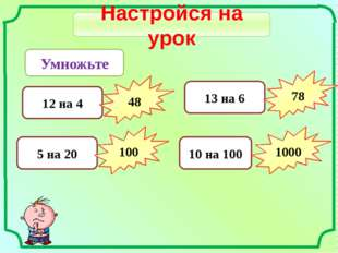 Настройся на урок Умножьте 12 на 4 48 5 на 20 100 13 на 6 78 10 на 100 1000