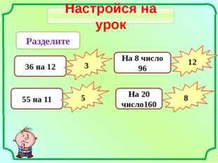 Настройся на урок Разделите 36 на 12 3 55 на 11 5 На 8 число 96 12 На 20 числ