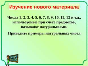 Изучение нового материала Приведите примеры натуральных чисел. Числа 1, 2, 3,