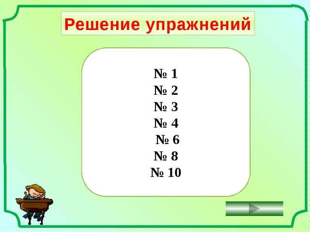 Решение упражнений № 1 № 2 № 3 № 4 № 6 № 8 № 10