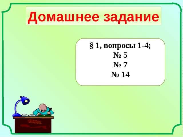 Домашнее задание § 1, вопросы 1-4; № 5 № 7 № 14