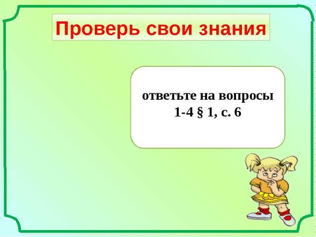 Проверь свои знания ответьте на вопросы 1-4 § 1, с. 6