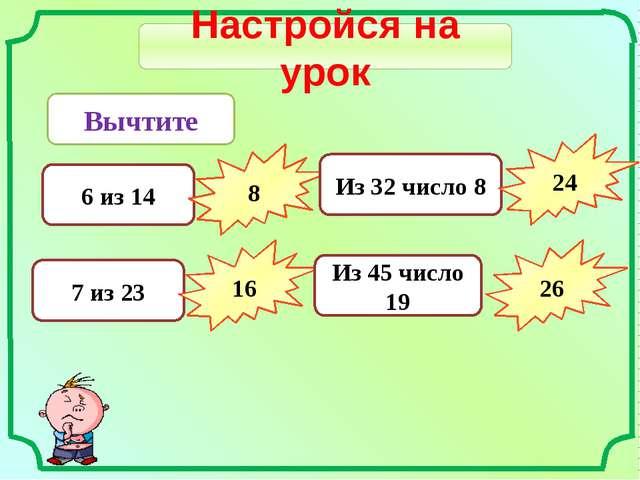 Настройся на урок Вычтите 6 из 14 8 7 из 23 16 Из 32 число 8 24 Из 45 число 1...