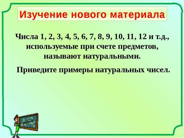 Изучение нового материала Приведите примеры натуральных чисел. Числа 1, 2, 3,...